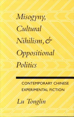 Image for Misogyny, Cultural Nihilism, and Oppositional Politics: Contemporary Chinese Experimental Fiction