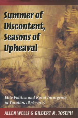 Image for Summer of Discontent, Seasons of Upheaval: Elite Politics and Rural Insurgency in Yucatan, 1876-1915