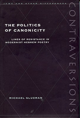 Image for The Politics of Canonicity: Lines of Resistance in Modernist Hebrew Poetry (Contraversions: Jews and Other Differences)