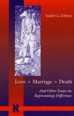 Image for Love + Marriage = Death: And Other Essays on Representing Difference (Stanford Studies in Jewish History and C)