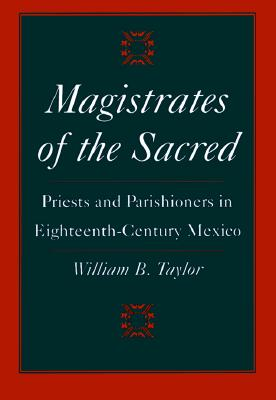 Image for Magistrates of the Sacred: Priests and Parishioners in Eighteenth-Century Mexico