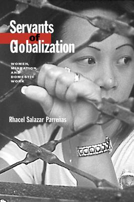 Servants of Globalization: Women, Migration, and Domestic Work, First Edition, Rhacel Salazar Parrenas