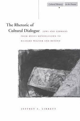 Image for The Rhetoric of Cultural Dialogue: Jews and Germans from Moses Mendelssohn to Richard Wagner and Beyond (Cultural Memory in the Present)