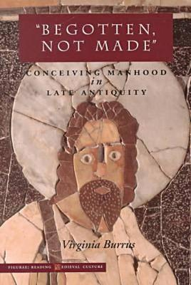 "Image for ""Begotten, Not Made"": Conceiving Manhood in Late Antiquity (Figurae: Reading Medieval Culture)"