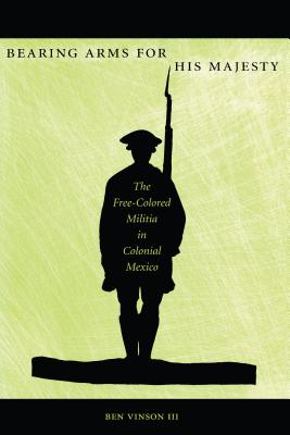 Image for Bearing Arms for His Majesty: The Free-Colored Militia in Colonial Mexico