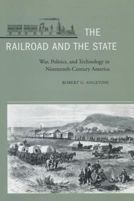 Image for The Railroad and the State: War, Politics, and Technology in Nineteenth-Century America