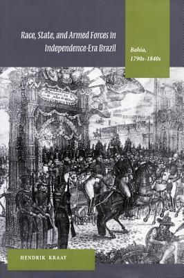 Race, State, and Armed Forces in Independence-Era Brazil: Bahia (1790s-1840s), Kraay, Hendrik
