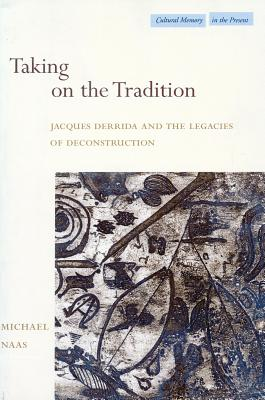 Image for Taking on the Tradition: Jacques Derrida and the Legacies of Deconstruction (Cultural Memory in the Present)