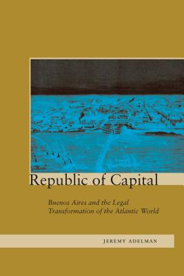 Image for Republic of Capital: Buenos Aires and the Legal Transformation of the Atlantic W