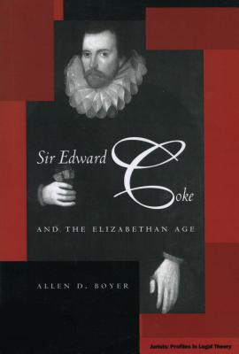 Sir Edward Coke and the Elizabethan Age [Jurists: Profiles in Legal Theory Ser.], Allen D. Boyer