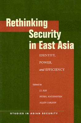 Image for Rethinking Security in East Asia: Identity, Power, and Efficiency (Studies in Asian Security)