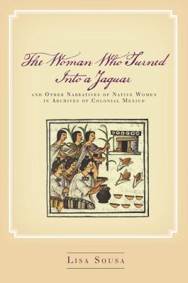 Image for The Woman Who Turned Into a Jaguar, and Other Narratives of Native Women in Archives of Colonial Mexico