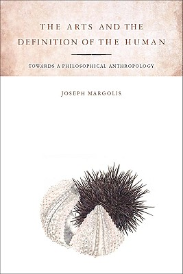 The Arts and the Definition of the Human: Toward a Philosophical Anthropology, Margolis, Joseph