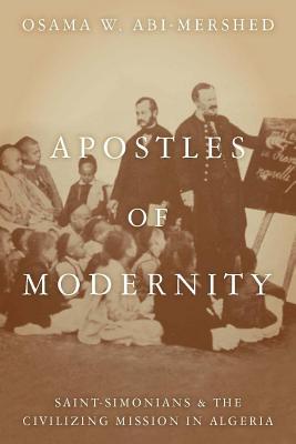 Apostles of Modernity: Saint-Simonians and the Civilizing Mission in Algeria, Abi-Mershed, Osama