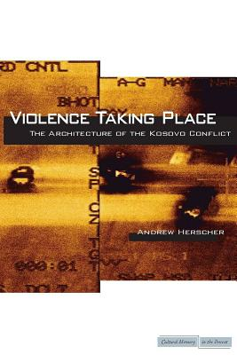 Image for Violence Taking Place: The Architecture of the Kosovo Conflict (Cultural Memory in the Present)