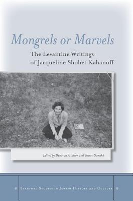 Mongrels or Marvels: The Levantine Writings of Jacqueline Shohet Kahanoff (Stanford Studies in Jewish History and Culture), Jacqueline Shohet Kahanoff