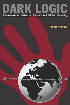 Dark Logic: Transnational Criminal Tactics and Global Security, Mandel, Robert