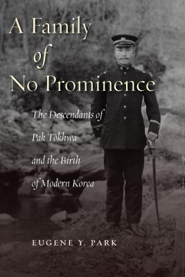 A Family of No Prominence: The Descendants of Pak T?khwa and the Birth of Modern Korea, Eugene Y. Park