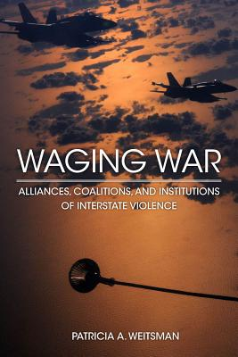 Waging War: Alliances, Coalitions, and Institutions of Interstate Violence, Weitsman, Patricia A.