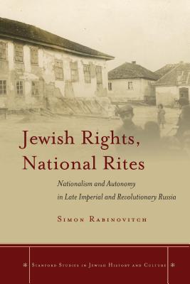 Image for Jewish Rights, National Rites: Nationalism and Autonomy in Late Imperial and Revolutionary Russia (Stanford Studies in Jewish History and Culture)