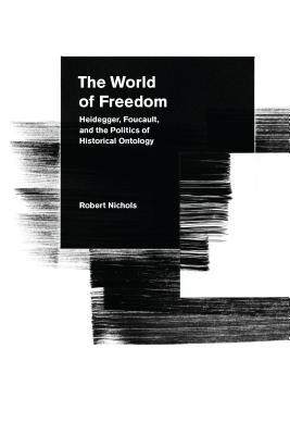 The World of Freedom: Heidegger, Foucault, and the Politics of Historical Ontology, Nichols, Robert