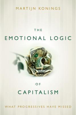 The Emotional Logic of Capitalism: What Progressives Have Missed, Konings, Martijn