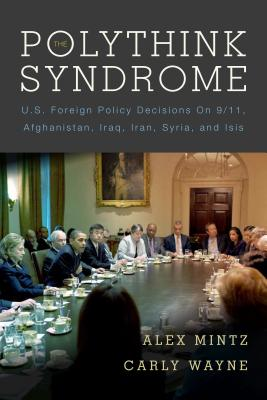 The Polythink Syndrome: U.S. Foreign Policy Decisions on 9/11, Afghanistan, Iraq, Iran, Syria, and ISIS, Mintz, Alex; Wayne, Carly