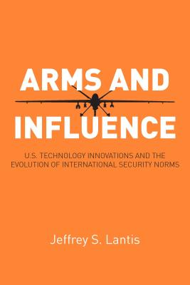 Image for Arms and Influence: U.S. Technology Innovations and the Evolution of International Security Norms