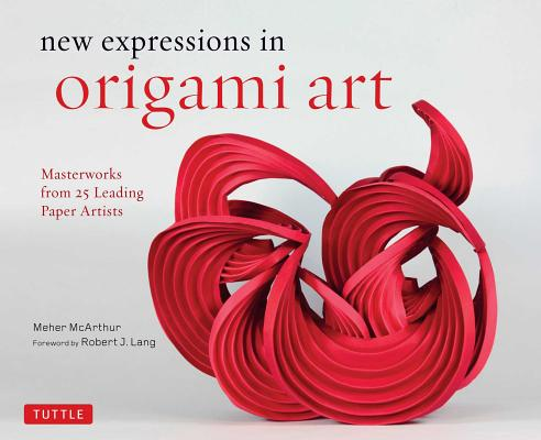 New Expressions in Origami Art: Masterworks from 25 Leading Origami Artists, Meher McArthur