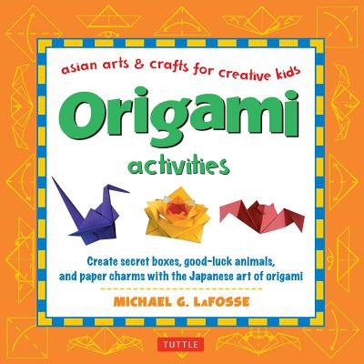 Origami Activities: Create secret boxes, good-luck animals, and paper charms with the Japanese art of origami: Origami Book with 15 Projects (Asian Arts And Crafts For Creative Kids), LaFosse, Michael G.