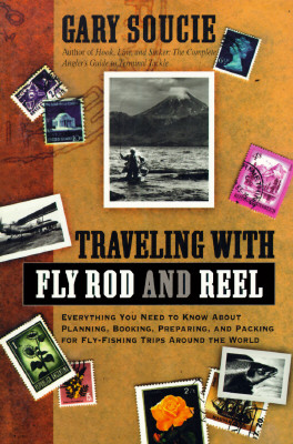 Image for Traveling With Fly Rod and Reel: Everything You Need to Know About Planning, Booking, Preparing, and Packing for Fly-Fishing Trips Around the World