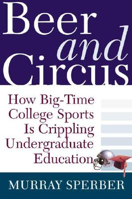 Image for Beer and Circus: How Big-Time College Sports Has Crippled Undergraduate Education