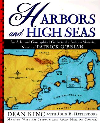 Harbors and High Seas: An Atlas and Geographical Guide to the Aubrey-Maturin Novels of Patrick O'Brian, King, Dean; Hattendorf, John; Clipson, William J.; Cooper, Adam Merton
