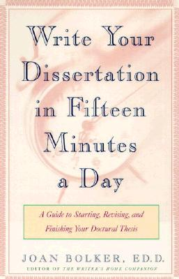Writing Your Dissertation in Fifteen Minutes a Day: A Guide to Starting, Revising, and Finishing Your Doctoral Thesis, Joan Bolker