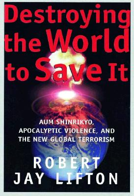 Image for Destroying the World to Save It : Aum Shinrikyo, Apocalyptic Violence and the New Global Terrorism