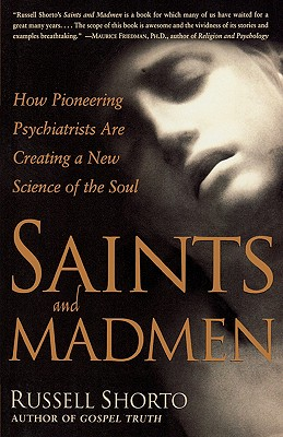 Saints and Madmen: How Pioneering Psychiatrists Are Creating a New Science of the Soul, Shorto, Russell