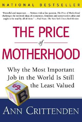 The Price of Motherhood: Why the Most Important Job in the World Is Still the Least Valued, Crittenden, Ann