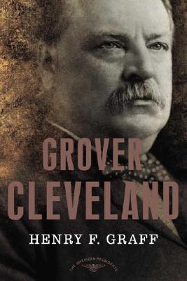Grover Cleveland: The American Presidents Series: The 22nd and 24th President, 1885-1889 and 1893-1897, Dr. Henry F. Graff