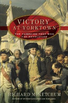 Victory at Yorktown: The Campaign That Won the Revolution, Ketchum, Richard M.