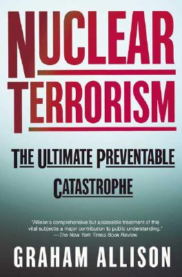 Nuclear Terrorism: The Ultimate Preventable Catastrophe, Allison, Graham