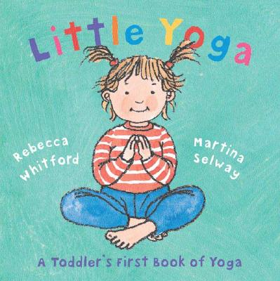 Little Yoga: A Toddler's First Book of Yoga, Rebecca Whitford