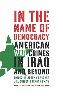 In the Name of Democracy: American War Crimes in Iraq and Beyond (American Empire Project), Brecher, Jeremy; Cutler, Jill; Smith, Brendan