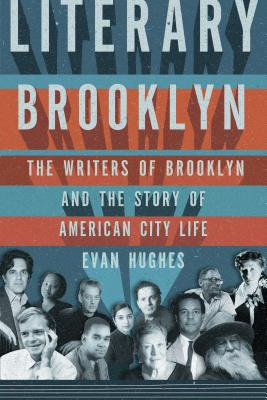 Literary Brooklyn: The Writers of Brooklyn and the Story of American City Life, Evan Hughes