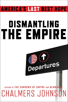 Dismantling the Empire: America's Last Best Hope (American Empire Project), Chalmers Johnson