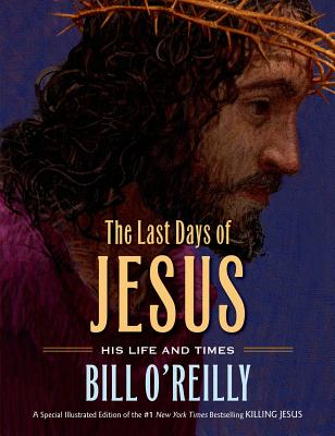 The Last Days of Jesus: His Life and Times, Bill O'Reilly