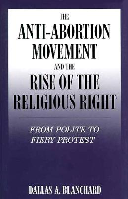 Image for The Anti-Abortion Movement and the Rise of the Religious Right: From Polite to Fiery Protest