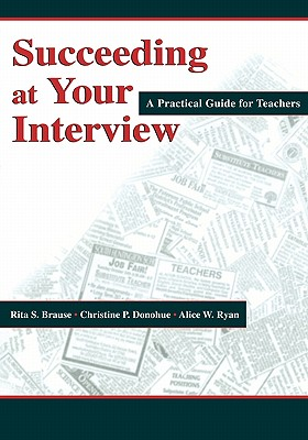 Succeeding at Your Interview: A Practical Guide for Teachers, Brause, Rita S.; Donohue, Christine P.; Ryan, Alice W.