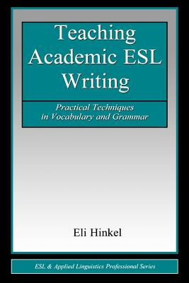 Teaching Academic ESL Writing: Practical Techniques in Vocabulary and Grammar (ESL & Applied Linguistics Professional Series), Hinkel, Eli