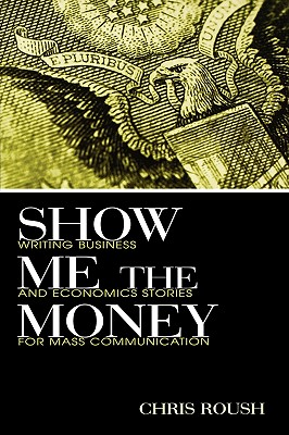 Image for Show Me the Money: Writing Business and Economics Stories for Mass Communication (Routledge Communication Series)