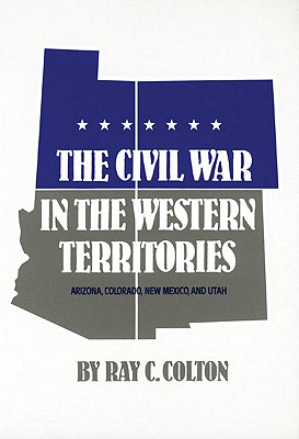 The Civil War in the Western Territories: Arizona, Colorado, New Mexico, and Utah, Colton, Ray C.
